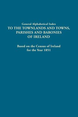 Image for General Alphabetical Index to the Townlands and Towns, Parishes and Baronies of Ireland, Based on the Census of Ireland for the Year 1851: One Volume in Two