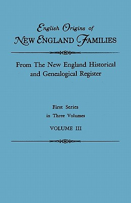 English Origins of New England Families. From The New England Historical and Genealogical Register. First Series, in Three Volumes. Volume III, New England
