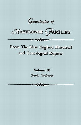 Genealogies of Mayflower Families from The New England Historical and Genealogical Regisster. In Three Volumes. Volume III: Peck - Wolcott, New England