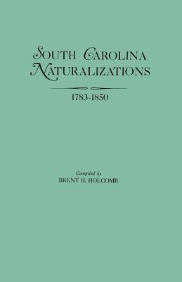 South Carolina Naturalizations, 1783-1850, Holcomb, Brent