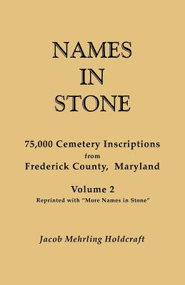 "Names in Stone. 75,000 Cemetery Inscriptions from Frederick County, Maryland. Volume 2, Reprinted with ""More Names in Stone"", Holdcraft, Jacob Mehrling"