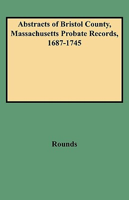 (5020) Abstracts of Bristol County, Massachusetts Probate Records, 1687-1745, Rounds, H. L. Peter; Rounds