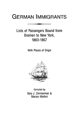 German Immigrants, Lists of Passengers Bound from Bremen to New York, 1863 - 1867, Zimmerman, Gary J.; Wolfert, Marion; Zimmerman