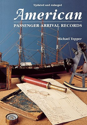 American Passenger Arrival Records : A Guide to the Records of Immigrants Arriving at American Ports by Sail and Steam, Tepper, Michael