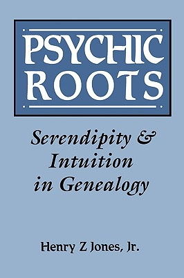 Psychic Roots: Serendipity and Intuition in Genealogy, Henry Z Jones