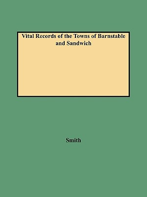 Vital Records of the Towns of Barnstable and Sandwich An Authorized Facsimile Reproduction of Records Published Serially, 1901-1937, in The Mayflower Descendant. With an Added Index of Persons, Smith, Leonard H.; Smith, Norma H.; Smith, Alison