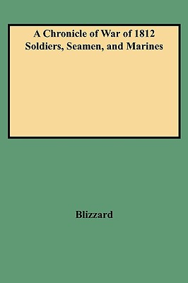 A Chronicle of War of 1812 Soldiers, Seamen, and Marines, Blizzard, Dennis F.; Blizzard