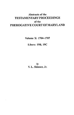 10: Abstracts of the Testamentary Proceedings of the Prerogative Court of Maryland. Volume X: 1704 Co1707, Libers 19b, 19c, Skinner, Vernon L. Jr.; Skinner, Jr.