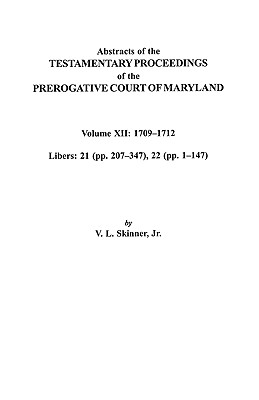 Abstracts of the Testamentary Proceedings of the Prerogative Court of Maryland. Volume XII: 1709-1712; Libers 21 (Pp. 207-347), 22 (Pp. 1-147), Skinner, Vernon L. Jr.; Skinner, Jr.