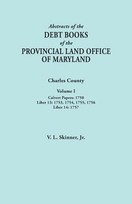 Image for Abstracts of the Debt Books of the Provincial Land Office of Maryland. Charles County, Volume I: Calvert Papers, 1750; Liber 13: 1753, 1754, 1755, 175