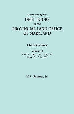Image for Abstracts of the Debt Books of the Provincial Land Office of Maryland. Charles County, Volume II: Liber 14: 1758, 1759, 1760, 1761; Liber 15: 1762, 17