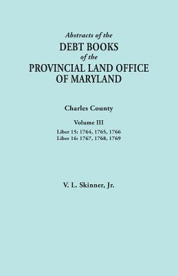 Image for Abstracts of the Debt Books of the Provincial Land Office of Maryland. Charles County, Volume III: Liber 15: 1764, 1765, 1766; Liber 16: 1767, 1768, 1