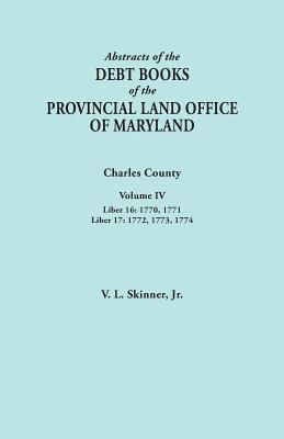 Image for Abstracts of the Debt Books of the Provincial Land Office of Maryland. Charles County, Volume IV: Liber 16: 1770, 1771; Liber 17: 1772, 1773, 1774