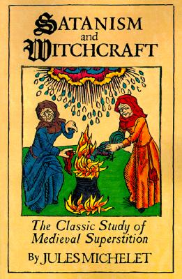 Satanism and Witchcraft: The Classic Study of Medieval Superstition, Michelet, Jules