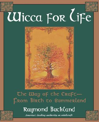 Wicca For Life: The Way of the Craft-From Birth to Summerland, Buckland, Raymond