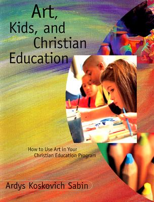 Image for Art, Kids, and Christian Education : How to Use Art in Your Christian Education Program