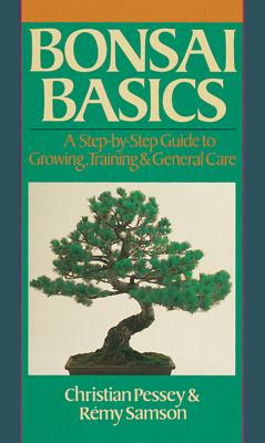 Bonsai Basics: A Step-By-Step Guide to Growing, Training & General Care, Pessey, Christian;Samson, Remy