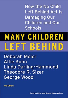 Image for Many Children Left Behind: How the No Child Left Behind Act Is Damaging Our Children and Our Schools