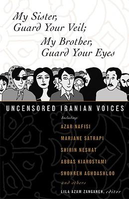 My Sister, Guard Your Veil; My Brother, Guard Your Eyes: Uncensored Iranian Voices, Azar Nafisi; Marjane Satrapi; Abbas Kiarostami; Shirin Neshat; Shohreh Aghdashloo