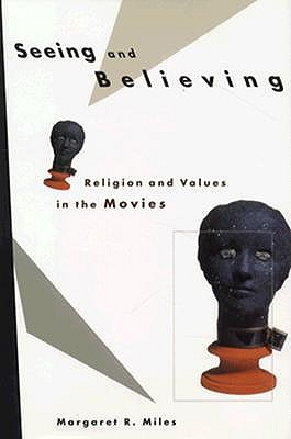 Seeing and Believing: Religion and Values in the Movies, Margaret R. Miles