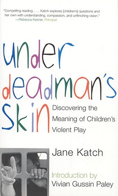 Under Deadman's Skin: Discovering the Meaning of Children's Violent Play, Katch, Jane