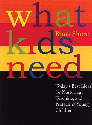 What Kids Need: Today's Best Ideas for Nurturing, Teaching, and Protecting Young Children, Shore, Rima