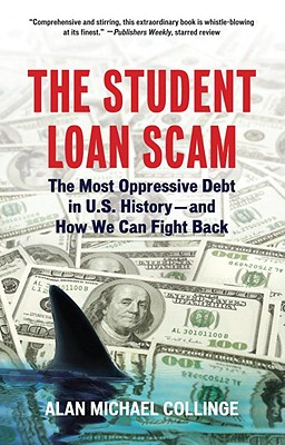 The Student Loan Scam: The Most Oppressive Debt in U.S. History and How We Can Fight Back, Collinge, Alan