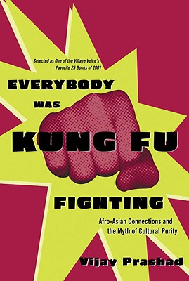 Everybody Was Kung Fu Fighting: Afro-Asian Connections and the Myth of Cultural Purity, Prashad, Vijay