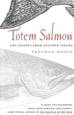 Totem Salmon : Life Lessons from Another Species, House, Freeman