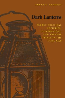 Dark Lanterns: Secret Political Societies, Conspiracies, and Treason Trials in the Civil War, Klement, Frank L.