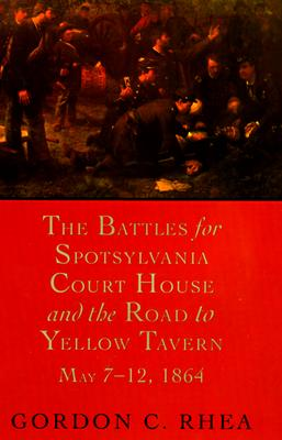 The Battles for Spotsylvania Court House and the Road to Yellow Tavern, May 7--12, 1864, Rhea, Gordon C.