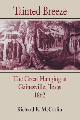 Tainted Breeze: The Great Hanging at Gainesville, Texas, 1862 (Conflicting Worlds: New Dimensions of the American Civil War), McCaslin, Richard B.