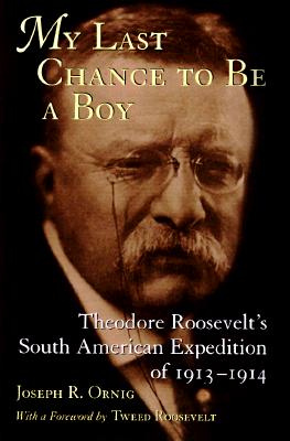 My Last Chance to Be a Boy: Theodore Roosevelt's South American Expedition of 1913-1914, Ornig, Joseph R.