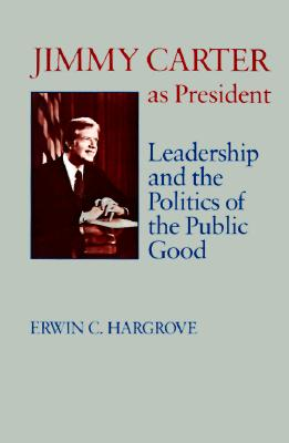 Jimmy Carter as President: Leadership and the Politics of the Public Good (Miller Center Series on the American Presidency), Hargrove, Erwin C.