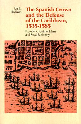 The Spanish Crown and the Defense of the Caribbean, 1535--1585: Precedent, Patrimonialism, and Royal Parsimony, Hoffman, Paul E.