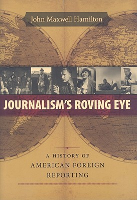 Journalism's Roving Eye: A History of American Foreign Reporting, Hamilton, John Maxwell