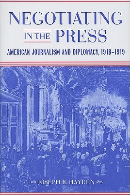 Negotiating in the Press: American Journalism and Diplomacy, 1918-1919 (Media & Public Affairs), Hayden, Joseph R.