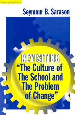 Revisiting - The Culture of the School and the Problem of Change (The Series on School Reform) (Sociology of Education Series), Sarason, Seymour Bernard