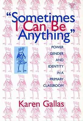 Sometimes I Can Be Anything: Power, Gender, and Identity in a Primary Classroom (The Practitioner Inquiry Series) (Language and Literacy), Karen Gallas