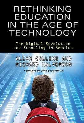 Rethinking Education in the Age of Technology: The Digital Revolution and Schooling in America (Technology, Education--Connections (Tec)) (Technology, Education-Connections, the Tec Series), Allan Collins; Richard Halverson