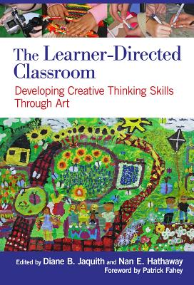 The Learner-Directed Classroom: Developing Creative Thinking Skills Through Art, Diane B. Jaquith; Nan E. Hathaway