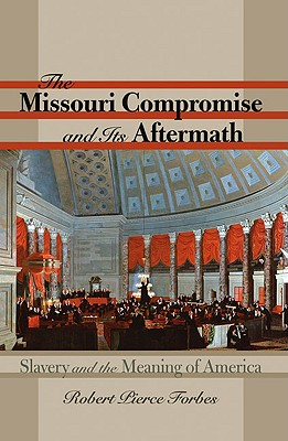 The Missouri Compromise and Its Aftermath: Slavery and the Meaning of America, Forbes, Robert Pierce