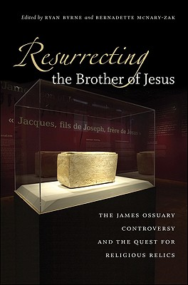 Image for Resurrecting the Brother of Jesus: The James Ossuary Controversy and the Quest for Religious Relics