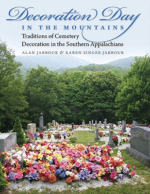 Decoration Day in the Mountains: Traditions of Cemetery Decoration in the Southern Appalachians, Alan Jabbour, Karen Jabbour