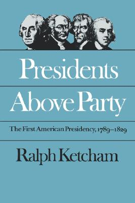 Presidents Above Party: The First American Presidency, 1789-1829 (Published by the Omohundro Institute of Early American History and Culture and the University of North Carolina Press), Ketcham, Ralph