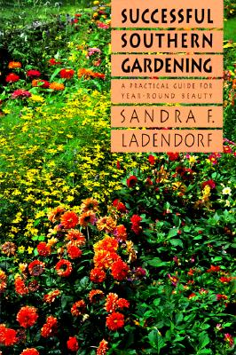 Successful Southern Gardening: A Practical Guide for Year-round Beauty, Ladendorf, Sandra F.