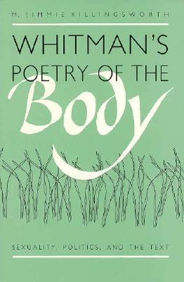 Whitman's Poetry of the Body: Sexuality, Politics, and the Text, Killingsworth, M. Jimmie