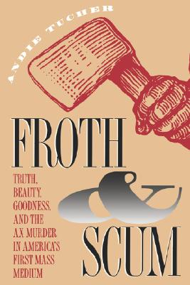 Image for Froth and Scum: Truth, Beauty, Goodness, and the Ax Murder in America's First Mass Medium