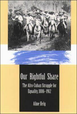 Our Rightful Share: The Afro-Cuban Struggle for Equality, 1886-1912, Helg, Aline