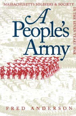 PEOPLE'S ARMY, A MASSACHUSETTS SOLDIERS & SOCIETY IN THE SEVEN YEARS' WAR, ANDERSON, FRED